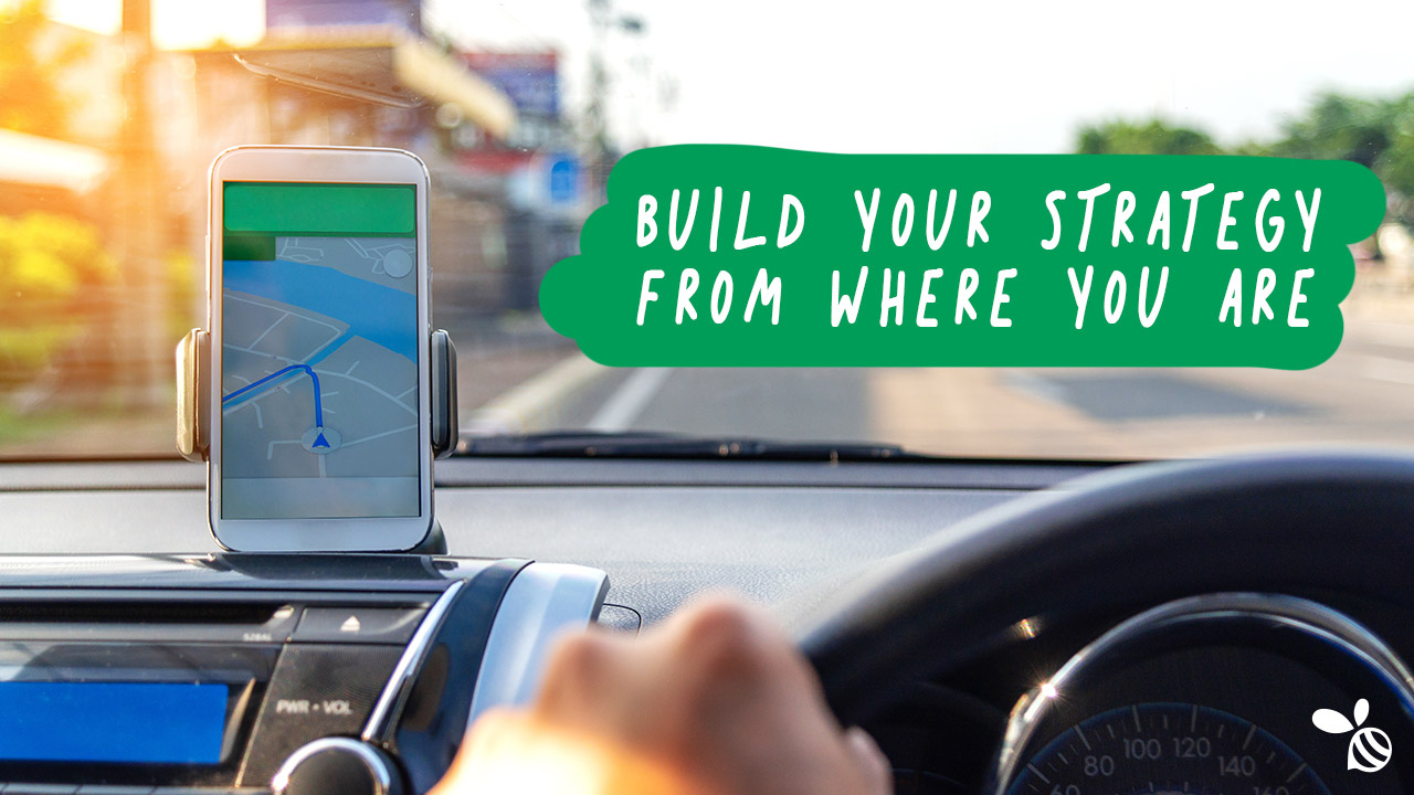 Build your strategy from where you are